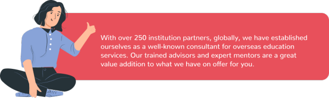 With over 250 institution partners, globally, we have established ourselves as a well-known consultant for overseas education services. Our trained advisors and expert mentors are a great value addition to what we have on offer for you.